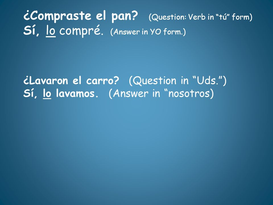 ¿Compraste el pan? (Question: Verb in tú form) Sí, lo compré. (Answer in YO form.) ¿Lavaron el carro? (Question in Uds.) Sí, lo lavamos. (Answer in no