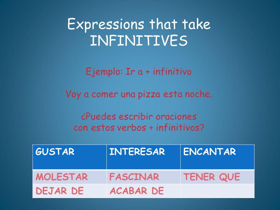 Expressions that take INFINITIVES Ejemplo: Ir a + infinitivo Voy a comer una pizza esta noche. ¿Puedes escribir oraciones con estos verbos + infinitiv