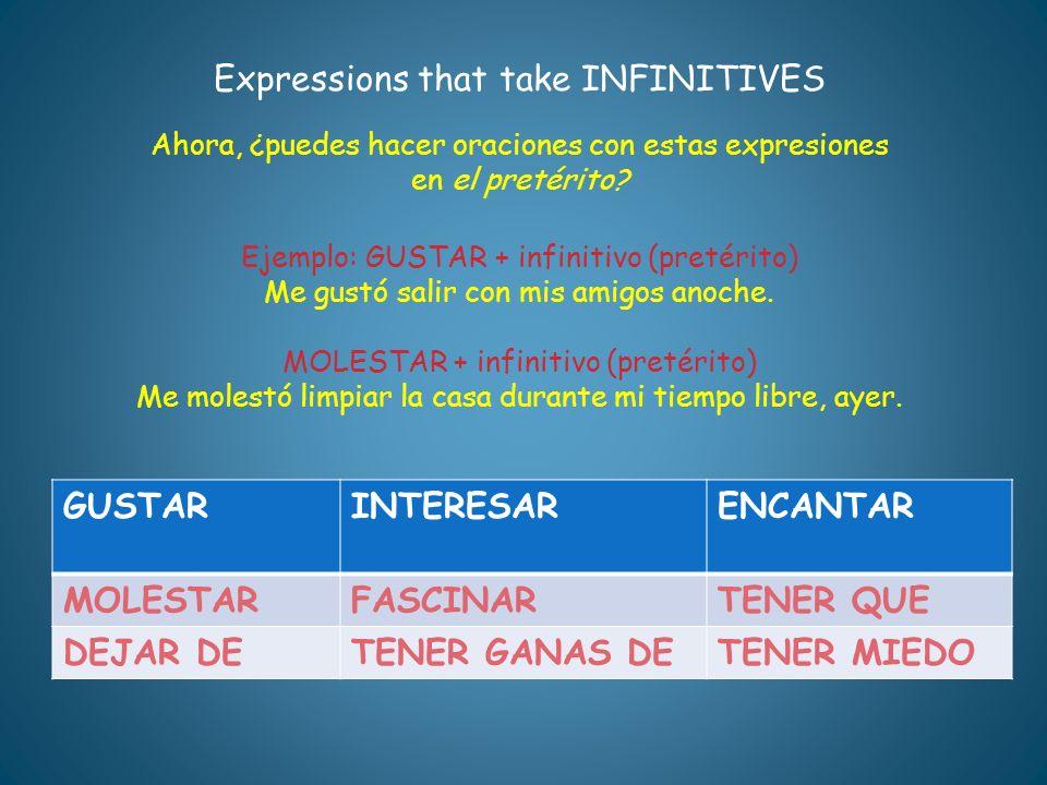 Expressions that take INFINITIVES Ahora, ¿puedes hacer oraciones con estas expresiones en el pretérito? Ejemplo: GUSTAR + infinitivo (pretérito) Me gu