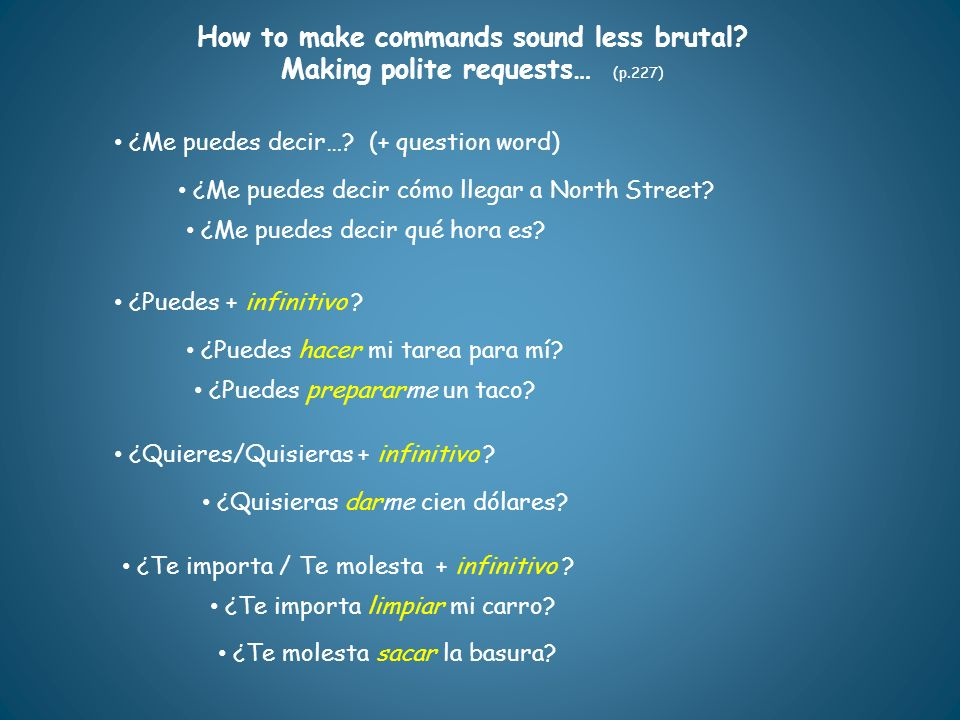 How to make commands sound less brutal? Making polite requests… (p.227) ¿Me puedes decir…? (+ question word) ¿Puedes + infinitivo ? ¿Puedes hacer mi t