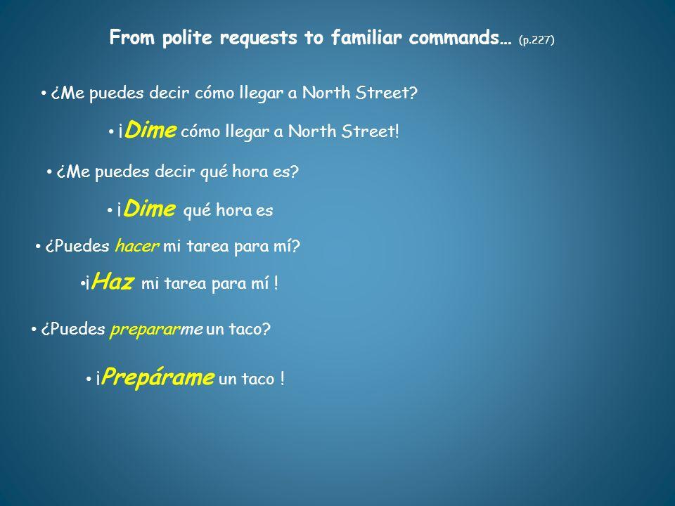 From polite requests to familiar commands… (p.227) ¿Puedes hacer mi tarea para mí? ¿Me puedes decir cómo llegar a North Street? ¿Me puedes decir qué h