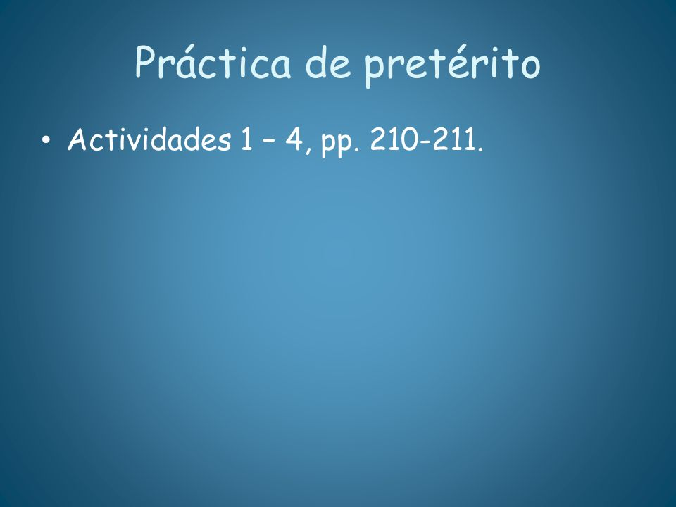 Práctica de pretérito Actividades 1 – 4, pp. 210-211.