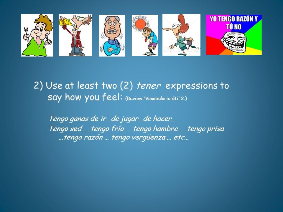 2) Use at least two (2) tener expressions to say how you feel: (Review Vocabulario útil 2.) Tengo ganas de ir…de jugar…de hacer… Tengo sed … tengo frí