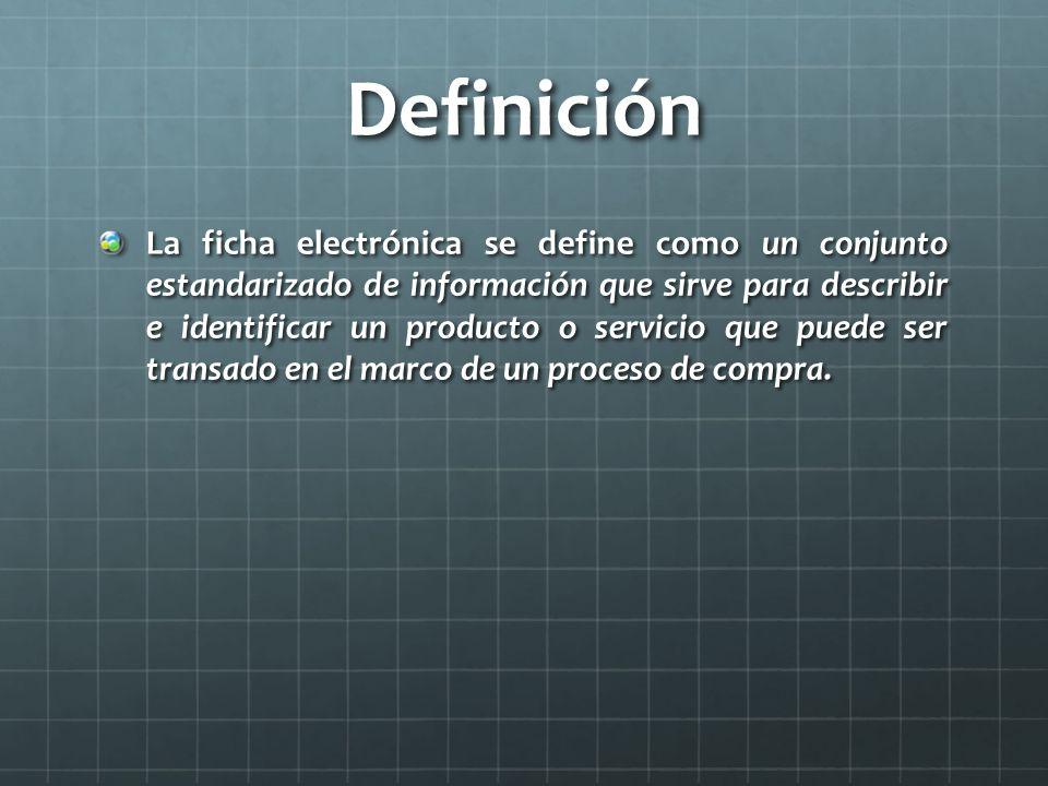 Definición La ficha electrónica se define como un conjunto estandarizado de información que sirve para describir e identificar un producto o servicio que puede ser transado en el marco de un proceso de compra.