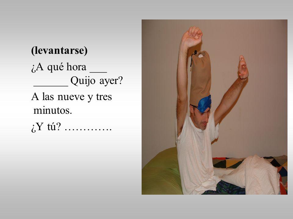 (despertarse) ¿A qué hora ___ ______ Quijo ayer A las ocho. ¿Y tú ………….