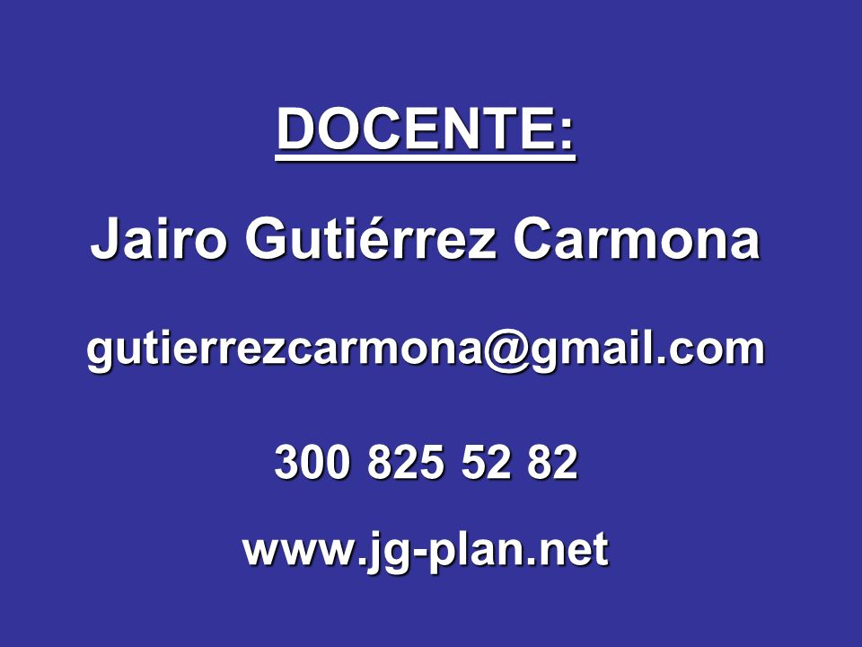 DOCENTE: Jairo Gutiérrez Carmona gutierrezcarmona@gmail.com 300 825 52 82 www.jg-plan.net