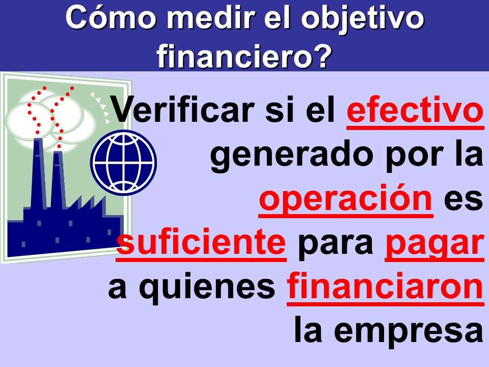 Cómo medir el objetivo financiero? Verificar si el efectivo generado por la operación es suficiente para pagar a quienes financiaron la empresa