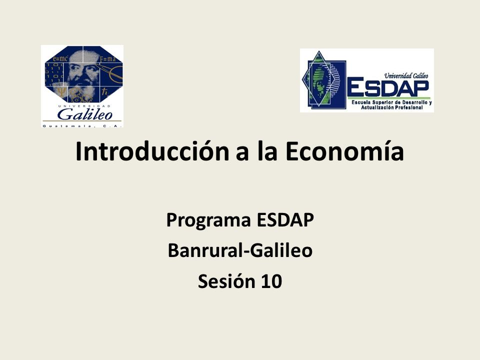 Introducción a la Economía Programa ESDAP Banrural-Galileo Sesión 10