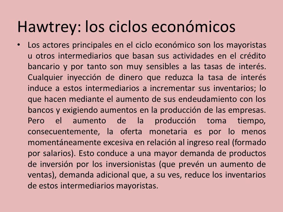Hawtrey: los ciclos económicos Los actores principales en el ciclo económico son los mayoristas u otros intermediarios que basan sus actividades en el