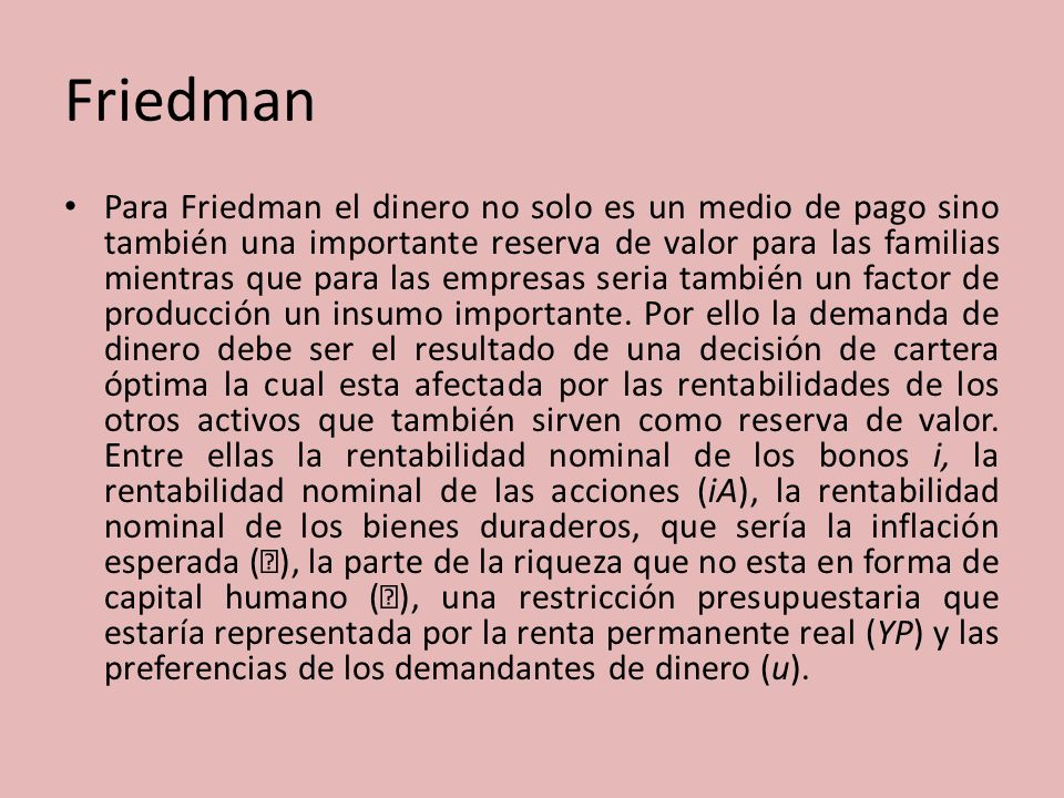 Friedman Para Friedman el dinero no solo es un medio de pago sino también una importante reserva de valor para las familias mientras que para las empr