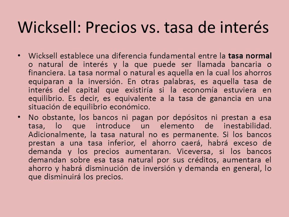 Wicksell: Precios vs. tasa de interés Wicksell establece una diferencia fundamental entre la tasa normal o natural de interés y la que puede ser llama