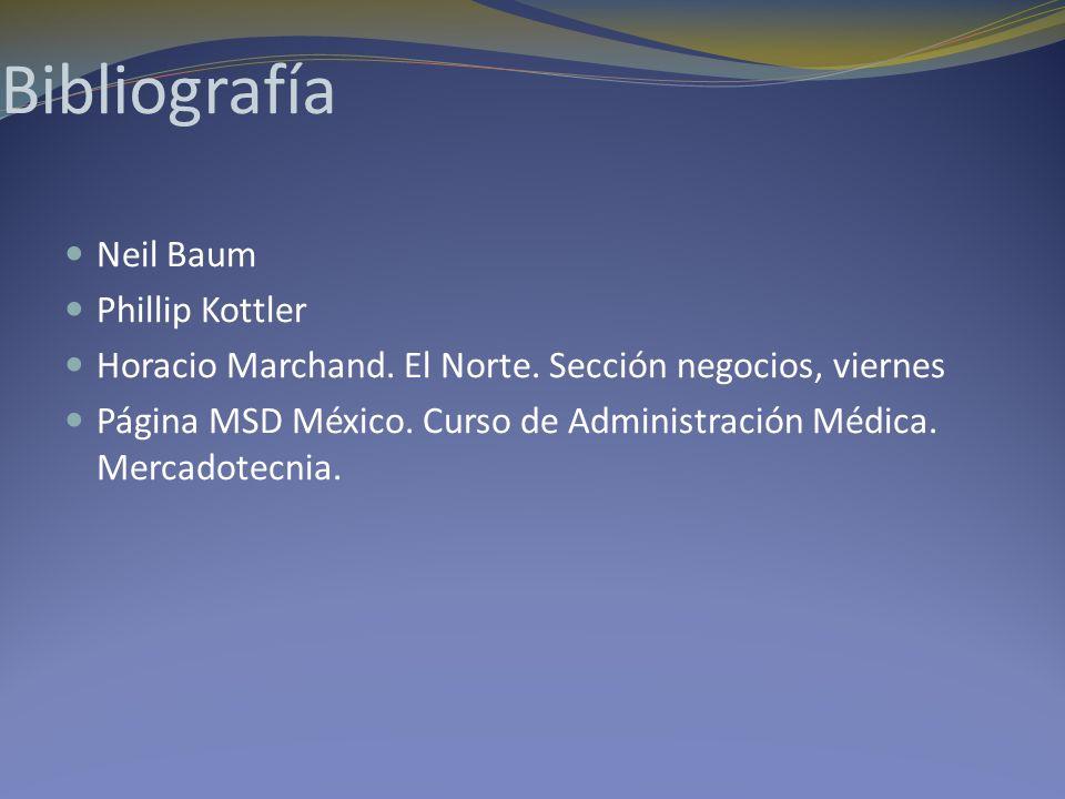 Bibliografía Neil Baum Phillip Kottler Horacio Marchand. El Norte. Sección negocios, viernes Página MSD México. Curso de Administración Médica. Mercad