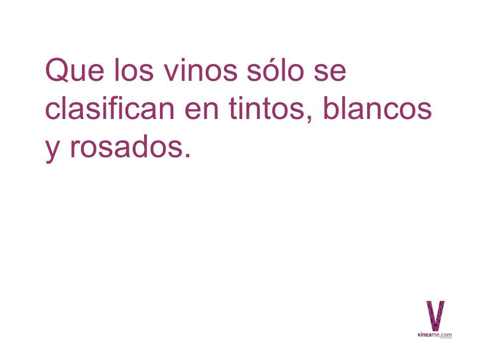 Que los vinos sólo se clasifican en tintos, blancos y rosados.