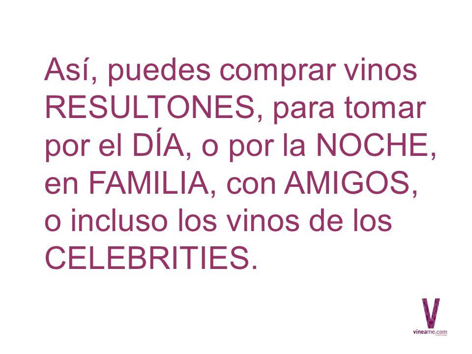 Así, puedes comprar vinos RESULTONES, para tomar por el DÍA, o por la NOCHE, en FAMILIA, con AMIGOS, o incluso los vinos de los CELEBRITIES.