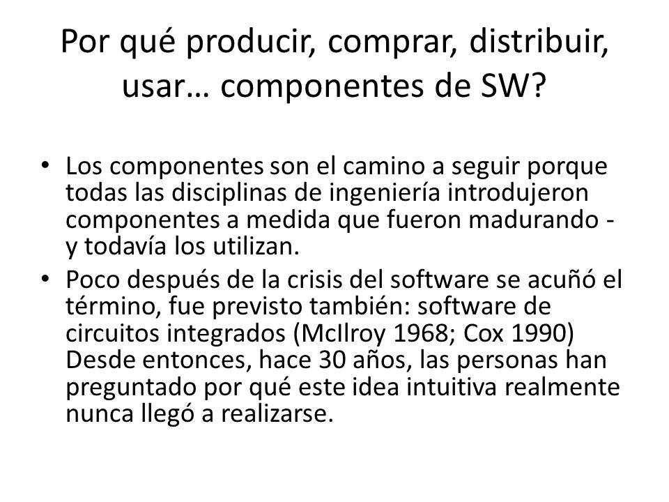 Por qué producir, comprar, distribuir, usar… componentes de SW? Los componentes son el camino a seguir porque todas las disciplinas de ingeniería intr