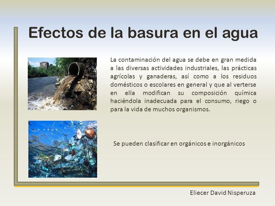 Eliecer David Nisperuza Efectos de la basura en el agua Se pueden clasificar en orgánicos e inorgánicos La contaminación del agua se debe en gran medi