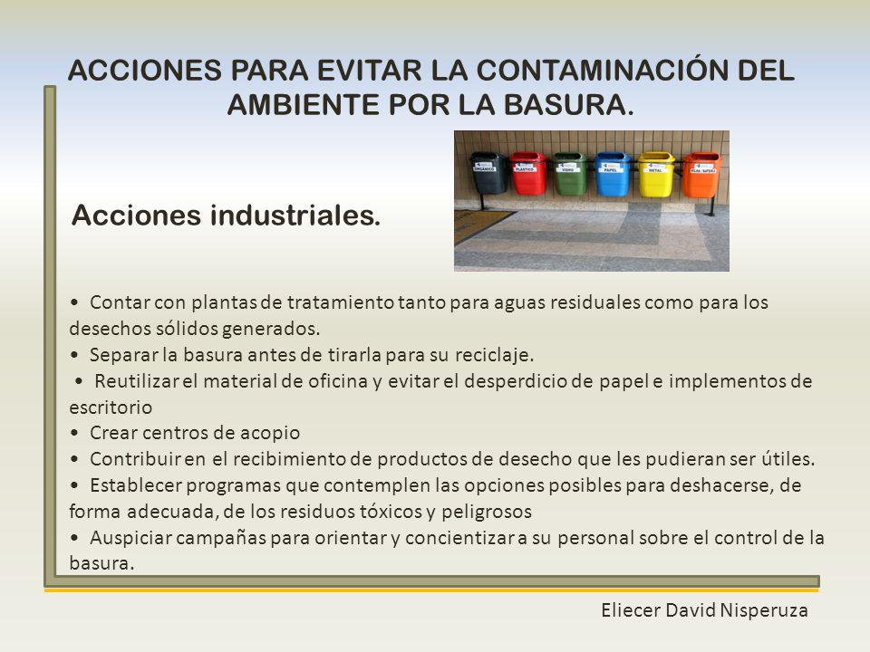 Eliecer David Nisperuza ACCIONES PARA EVITAR LA CONTAMINACIÓN DEL AMBIENTE POR LA BASURA. Contar con plantas de tratamiento tanto para aguas residuale