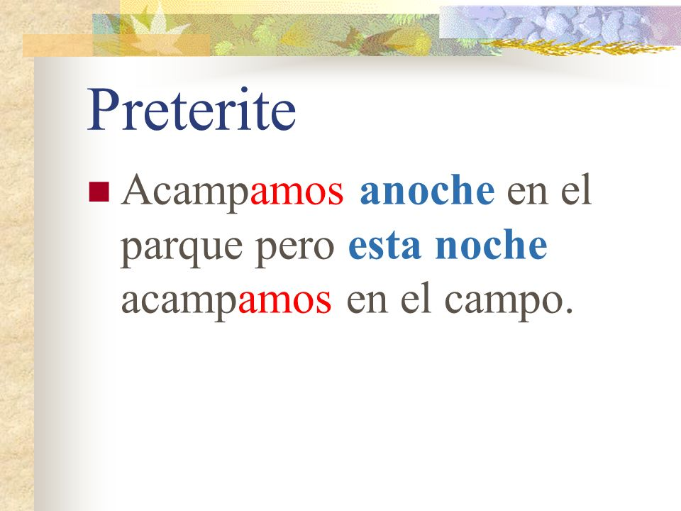 Preterite The nosotros ending in the preterite tense is the same as in the present tense. Look for clues in the sentence to help you determine the ten