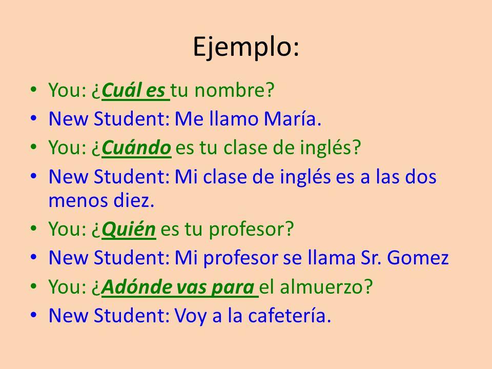 Ejemplo: You: ¿Cuál es tu nombre.New Student: Me llamo María.