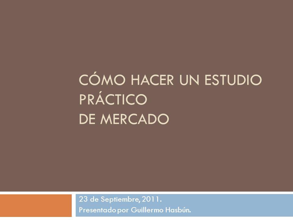 CÓMO HACER UN ESTUDIO PRÁCTICO DE MERCADO 23 de Septiembre, 2011. Presentado por Guillermo Hasbún.