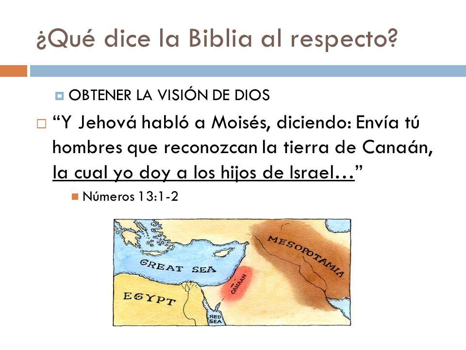 ¿Qué dice la Biblia al respecto? OBTENER LA VISIÓN DE DIOS Y Jehová habló a Moisés, diciendo: Envía tú hombres que reconozcan la tierra de Canaán, la
