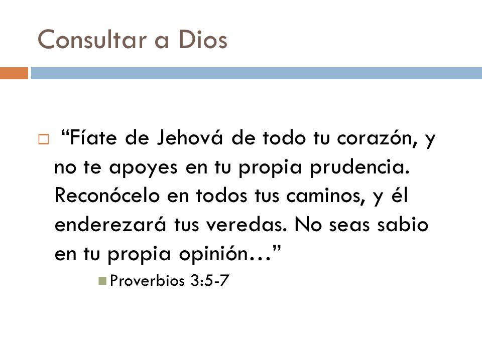 Consultar a Dios Fíate de Jehová de todo tu corazón, y no te apoyes en tu propia prudencia. Reconócelo en todos tus caminos, y él enderezará tus vered