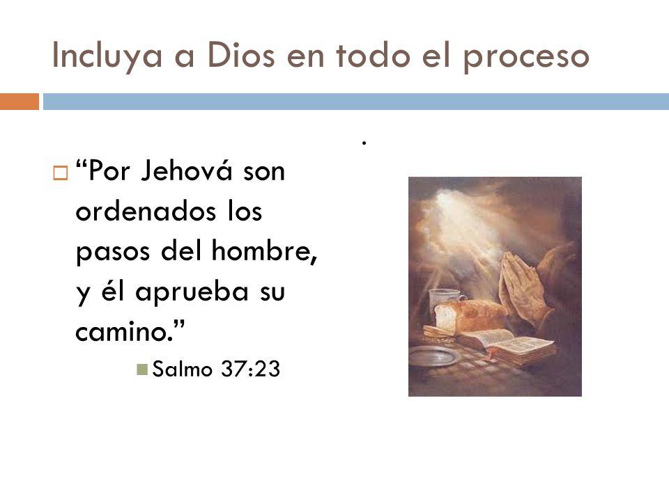 Incluya a Dios en todo el proceso Por Jehová son ordenados los pasos del hombre, y él aprueba su camino. Salmo 37:23.