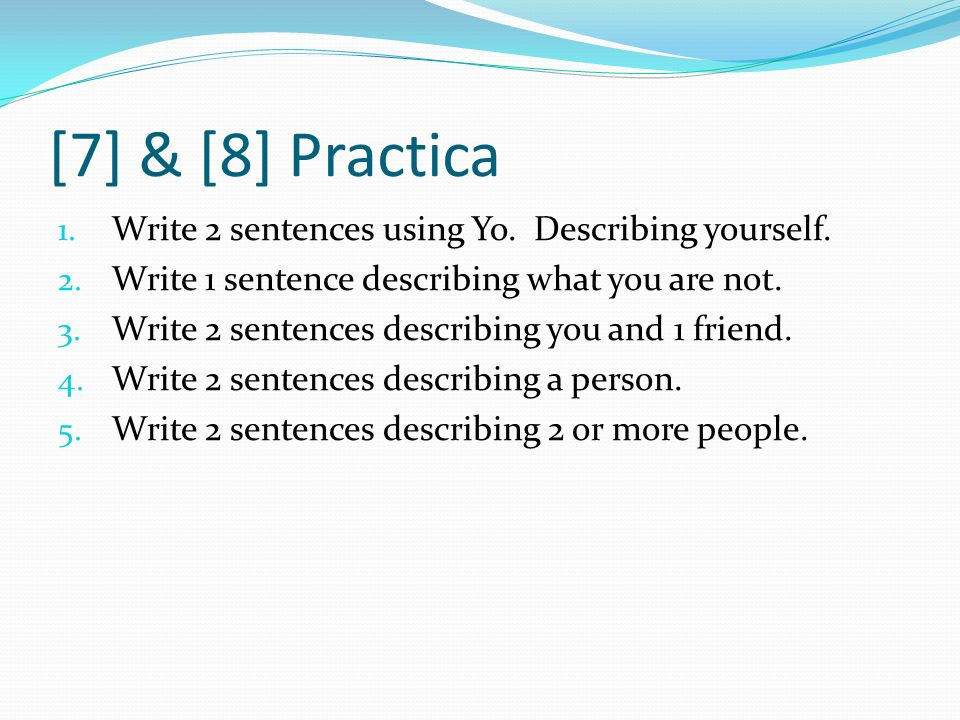 [7] & [8] Practica 1. Write 2 sentences using Yo. Describing yourself. 2. Write 1 sentence describing what you are not. 3. Write 2 sentences describin