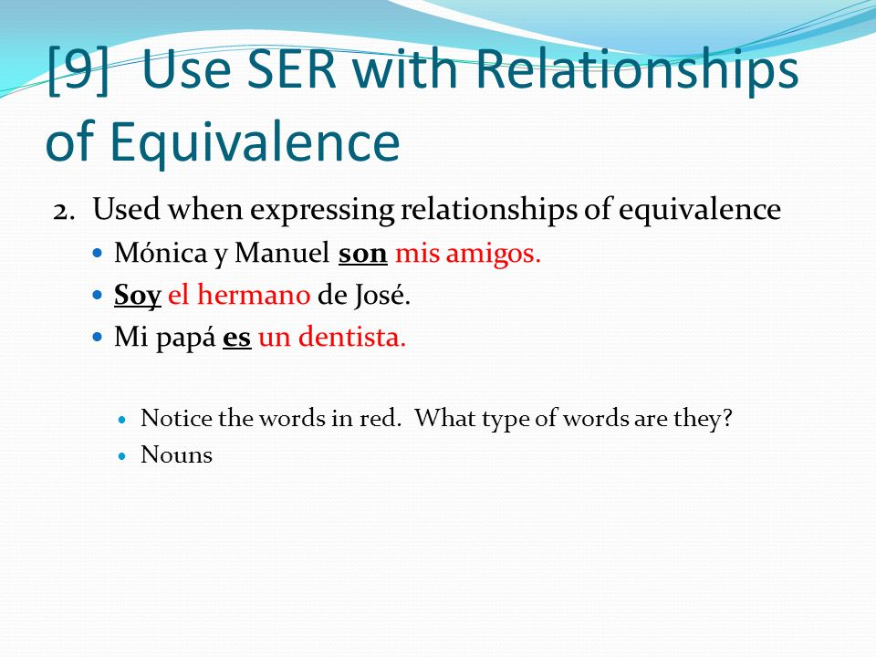 [9] Use SER with Relationships of Equivalence 2. Used when expressing relationships of equivalence Mónica y Manuel son mis amigos. Soy el hermano de J