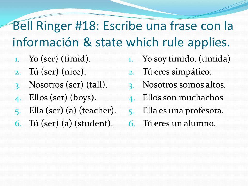 Bell Ringer #18: Escribe una frase con la información & state which rule applies. 1. Yo (ser) (timid). 2. Tú (ser) (nice). 3. Nosotros (ser) (tall). 4
