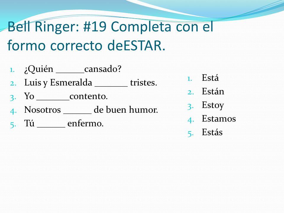 Bell Ringer: #19 Completa con el formo correcto deESTAR. 1. ¿Quién ______cansado? 2. Luis y Esmeralda _______ tristes. 3. Yo _______contento. 4. Nosot