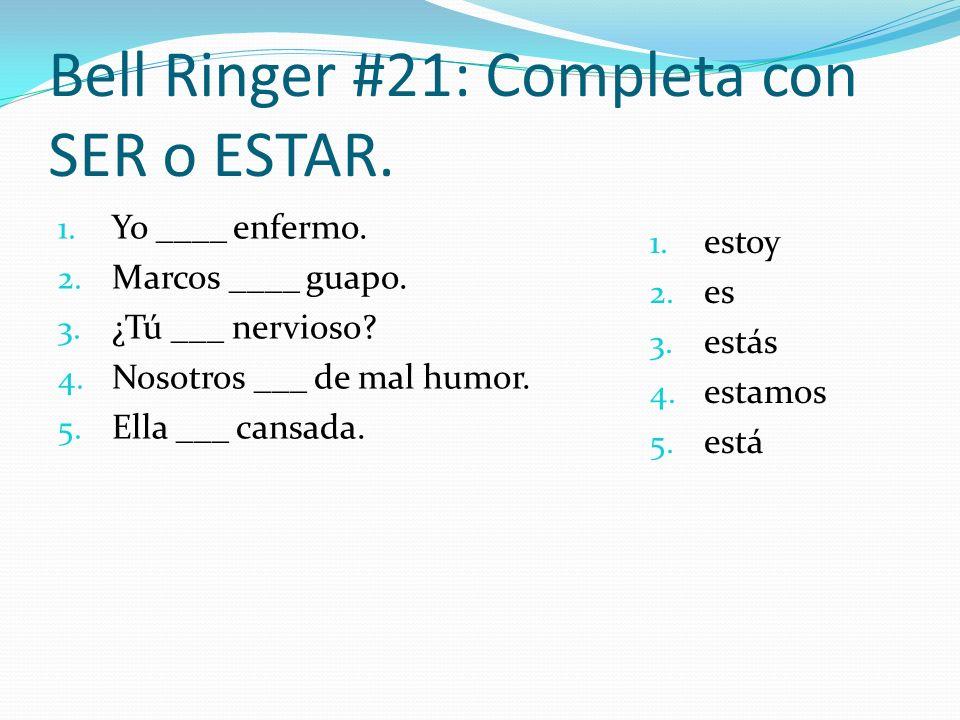 Bell Ringer #21: Completa con SER o ESTAR. 1. Yo ____ enfermo. 2. Marcos ____ guapo. 3. ¿Tú ___ nervioso? 4. Nosotros ___ de mal humor. 5. Ella ___ ca