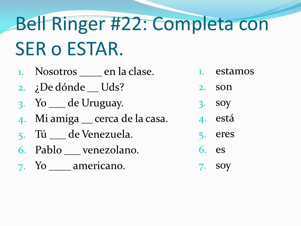 Bell Ringer #22: Completa con SER o ESTAR. 1. Nosotros ____ en la clase. 2. ¿De dónde __ Uds? 3. Yo ___ de Uruguay. 4. Mi amiga __ cerca de la casa. 5