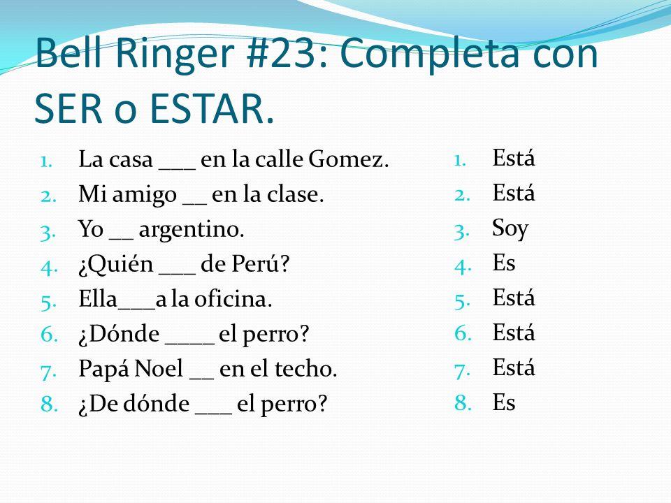 Bell Ringer #23: Completa con SER o ESTAR. 1. La casa ___ en la calle Gomez. 2. Mi amigo __ en la clase. 3. Yo __ argentino. 4. ¿Quién ___ de Perú? 5.