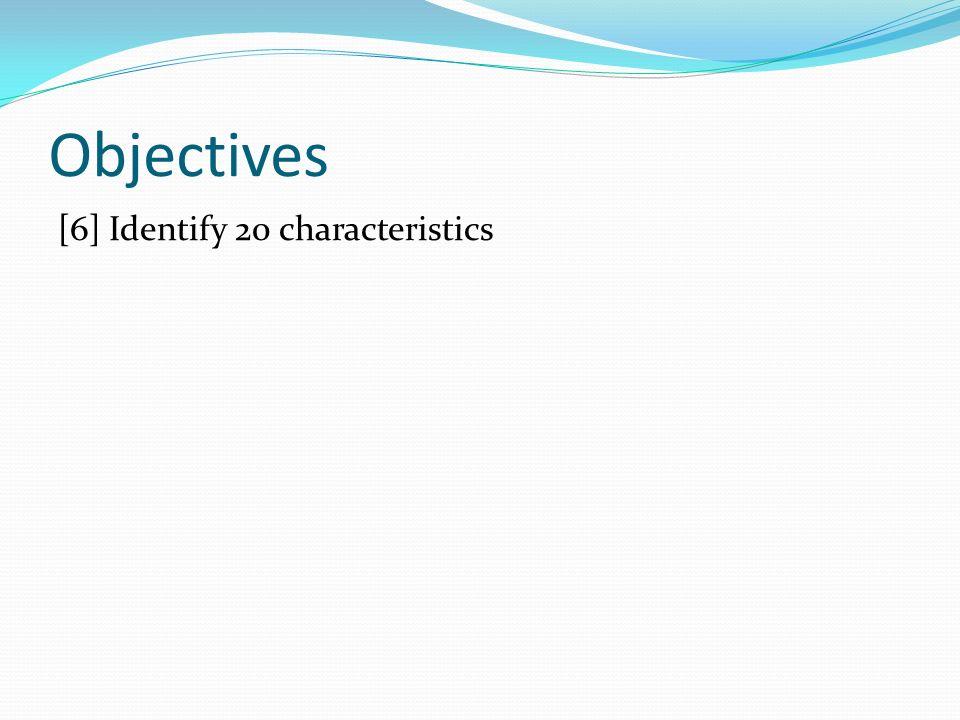 Objectives [6] Identify 20 characteristics
