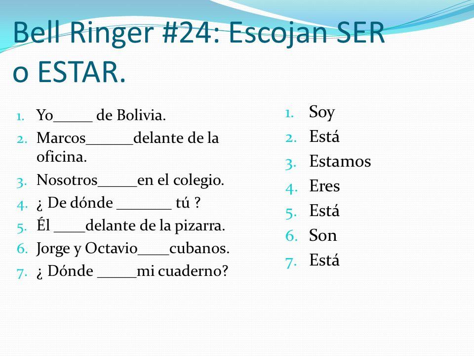 Bell Ringer #24: Escojan SER o ESTAR. 1. Yo_____ de Bolivia. 2. Marcos______delante de la oficina. 3. Nosotros_____en el colegio. 4. ¿ De dónde ______