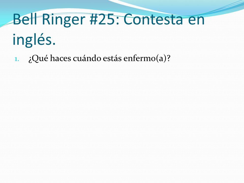 Bell Ringer #25: Contesta en inglés. 1. ¿Qué haces cuándo estás enfermo(a)?