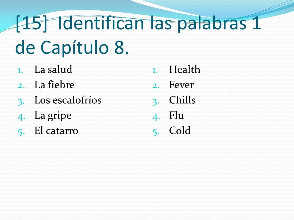 [15] Identifican las palabras 1 de Capítulo 8. 1. La salud 2. La fiebre 3. Los escalofríos 4. La gripe 5. El catarro 1. Health 2. Fever 3. Chills 4. F