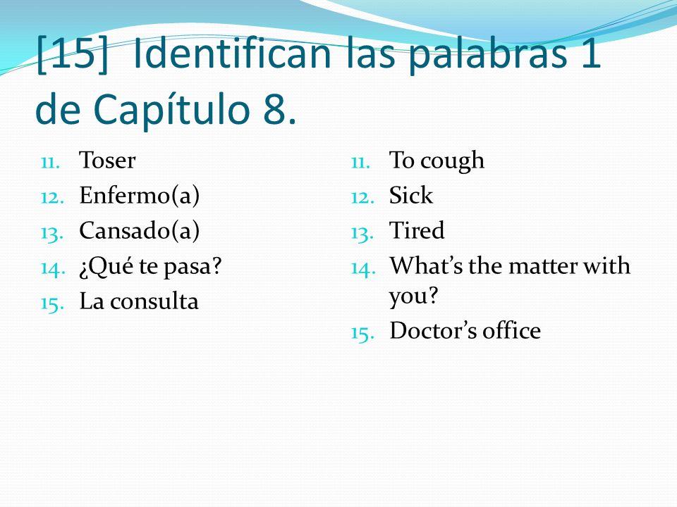 [15] Identifican las palabras 1 de Capítulo 8. 11. Toser 12. Enfermo(a) 13. Cansado(a) 14. ¿Qué te pasa? 15. La consulta 11. To cough 12. Sick 13. Tir