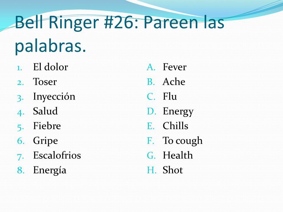 Bell Ringer #26: Pareen las palabras. 1. El dolor 2. Toser 3. Inyección 4. Salud 5. Fiebre 6. Gripe 7. Escalofrios 8. Energía A. Fever B. Ache C. Flu