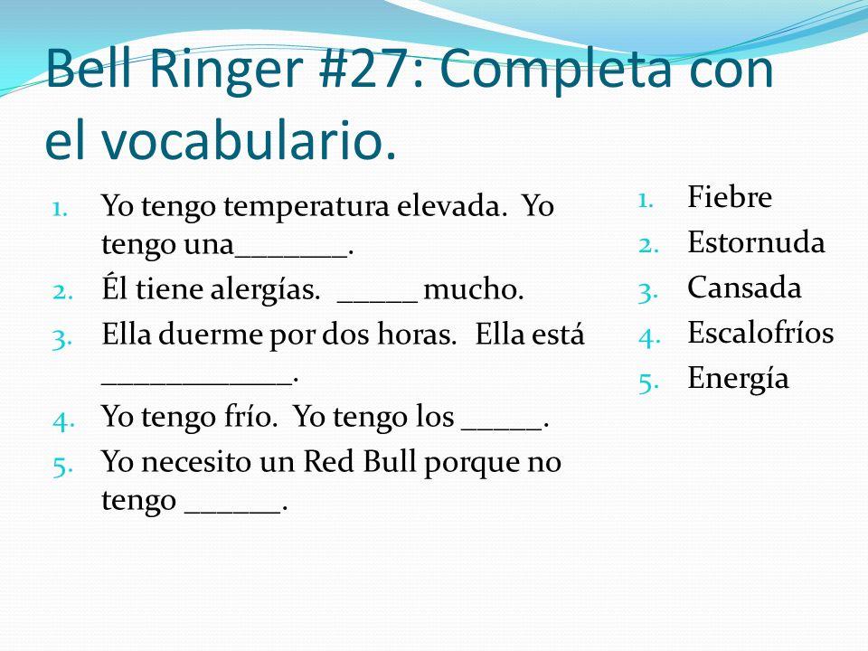 Bell Ringer #27: Completa con el vocabulario. 1. Yo tengo temperatura elevada. Yo tengo una_______. 2. Él tiene alergías. _____ mucho. 3. Ella duerme