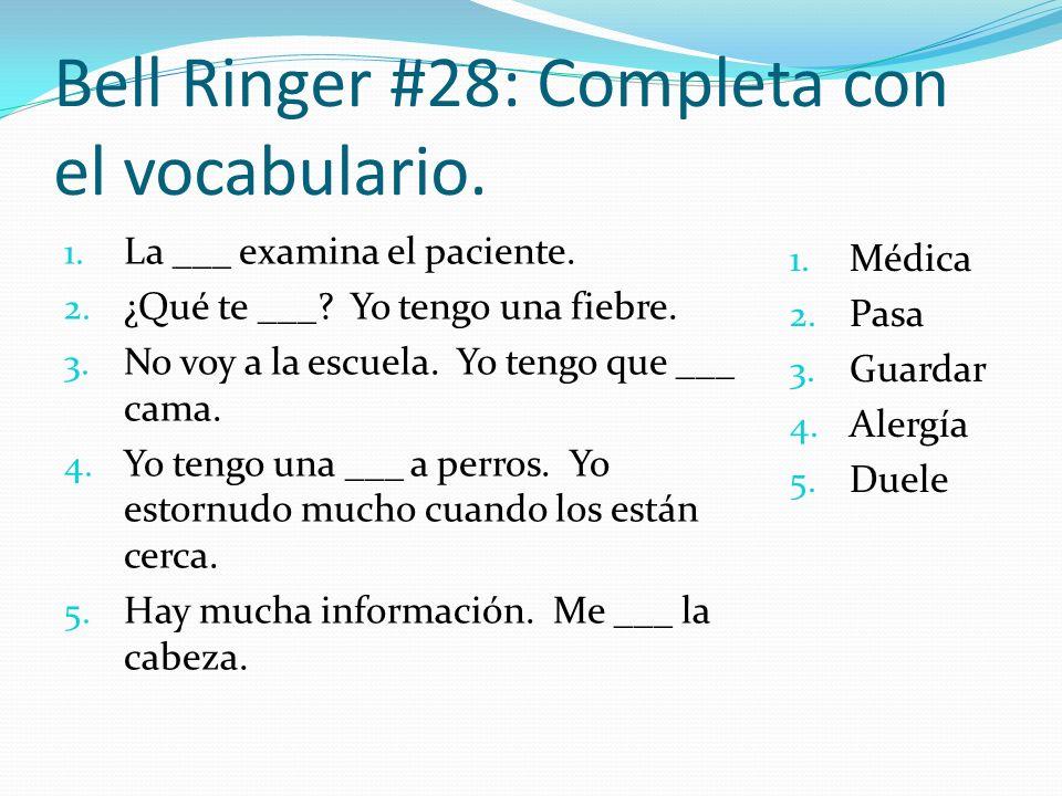 Bell Ringer #28: Completa con el vocabulario. 1. La ___ examina el paciente. 2. ¿Qué te ___? Yo tengo una fiebre. 3. No voy a la escuela. Yo tengo que