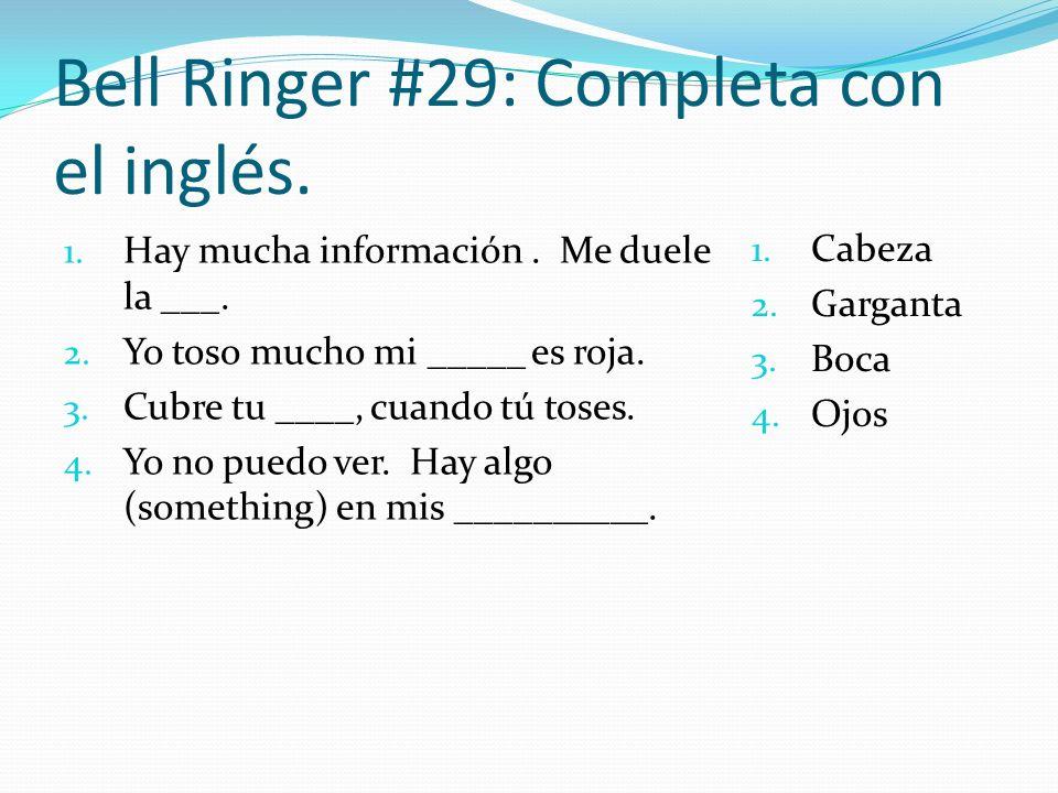 Bell Ringer #29: Completa con el inglés. 1. Hay mucha información. Me duele la ___. 2. Yo toso mucho mi _____ es roja. 3. Cubre tu ____, cuando tú tos
