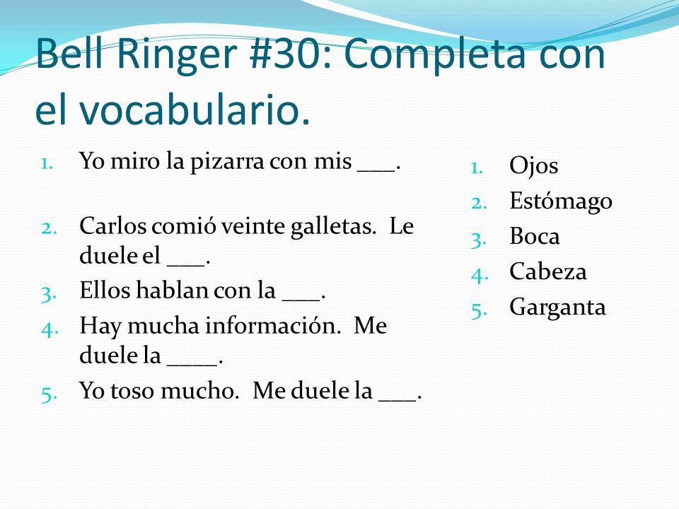 Bell Ringer #30: Completa con el vocabulario. 1. Yo miro la pizarra con mis ___. 2. Carlos comió veinte galletas. Le duele el ___. 3. Ellos hablan con