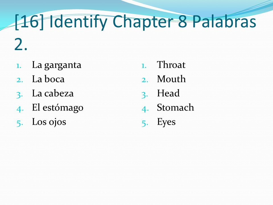 [16] Identify Chapter 8 Palabras 2. 1. La garganta 2. La boca 3. La cabeza 4. El estómago 5. Los ojos 1. Throat 2. Mouth 3. Head 4. Stomach 5. Eyes
