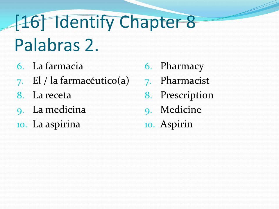 [16] Identify Chapter 8 Palabras 2. 6. La farmacia 7. El / la farmacéutico(a) 8. La receta 9. La medicina 10. La aspirina 6. Pharmacy 7. Pharmacist 8.