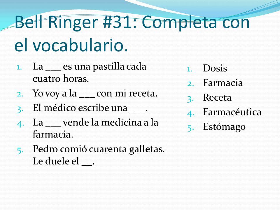 Bell Ringer #31: Completa con el vocabulario. 1. La ___ es una pastilla cada cuatro horas. 2. Yo voy a la ___ con mi receta. 3. El médico escribe una