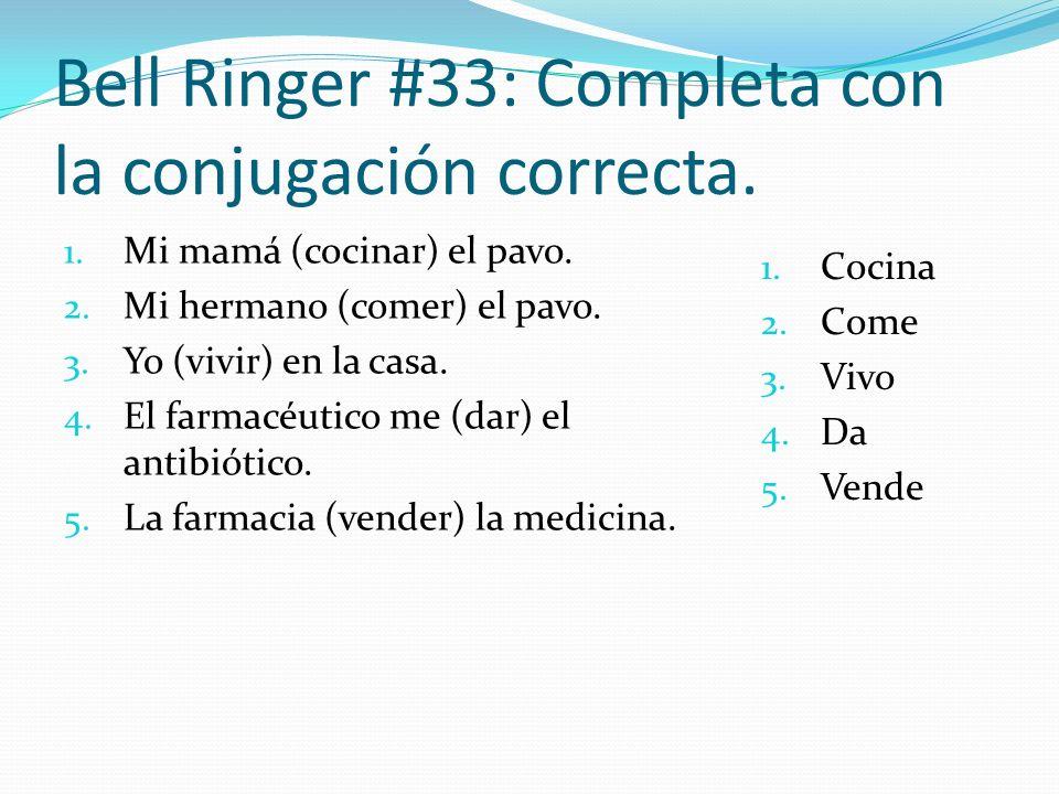 Bell Ringer #33: Completa con la conjugación correcta. 1. Mi mamá (cocinar) el pavo. 2. Mi hermano (comer) el pavo. 3. Yo (vivir) en la casa. 4. El fa