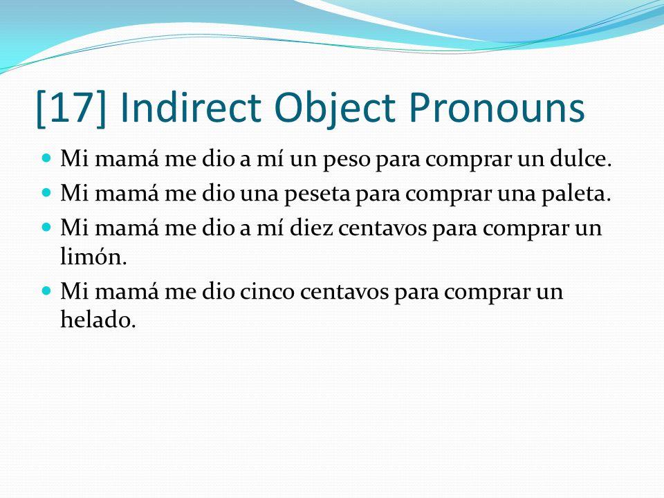 [17] Indirect Object Pronouns Mi mamá me dio a mí un peso para comprar un dulce. Mi mamá me dio una peseta para comprar una paleta. Mi mamá me dio a m