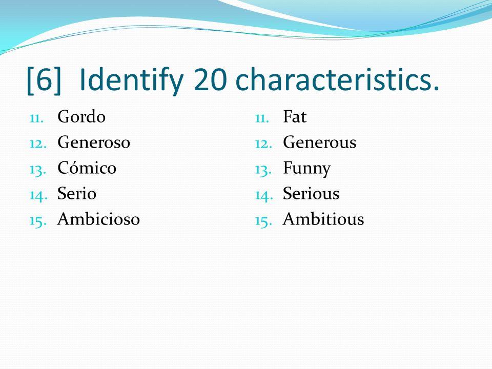 [6] Identify 20 characteristics. 11. Gordo 12. Generoso 13. Cómico 14. Serio 15. Ambicioso 11. Fat 12. Generous 13. Funny 14. Serious 15. Ambitious